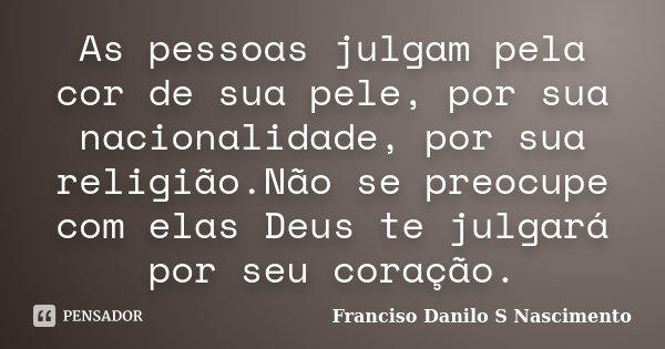 As pessoas julgam pela cor de sua pele, por sua nacionalidade, por sua religião.Não se preocupe com elas Deus te julgará por seu coração.... Frase de Franciso Danilo S Nascimento.