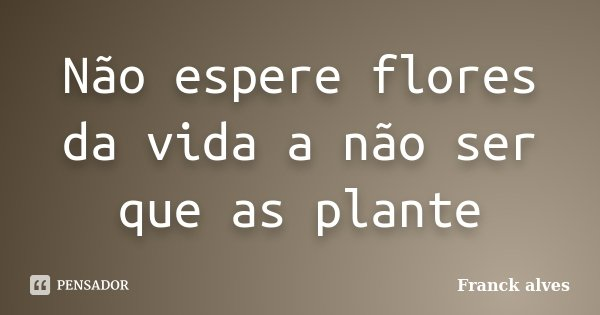 Não espere flores da vida a não ser que as plante... Frase de Franck alves.