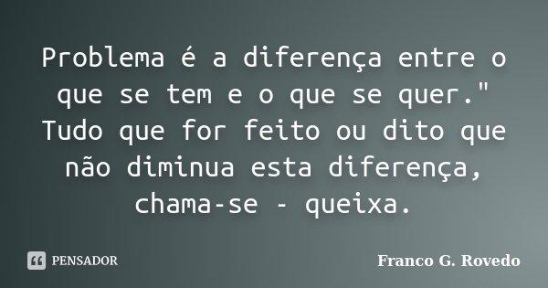 """Problema é a diferença entre o que se tem e o que se quer."""" Tudo que for feito ou dito que não diminua esta diferença, chama-se - queixa.... Frase de Franco G. Rovedo."""