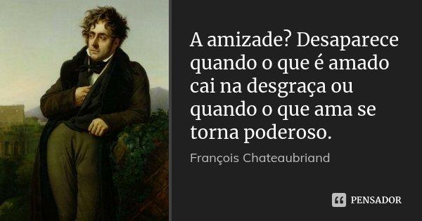 A amizade? Desaparece quando o que é amado cai na desgraça ou quando o que ama se torna poderoso.... Frase de François Chateaubriand.