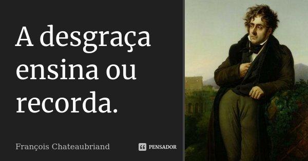 A desgraça ensina ou recorda.... Frase de François Chateaubriand.