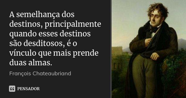 A semelhança dos destinos, principalmente quando esses destinos são desditosos, é o vínculo que mais prende duas almas.... Frase de François Chateaubriand.