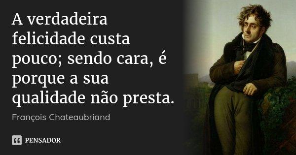 A verdadeira felicidade custa pouco; sendo cara, é porque a sua qualidade não presta.... Frase de François Chateaubriand.