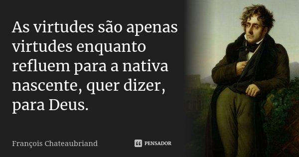 As virtudes são apenas virtudes enquanto refluem para a nativa nascente, quer dizer, para Deus.... Frase de François Chateaubriand.