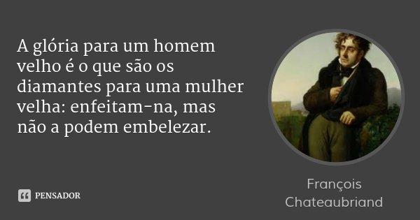 A glória para um homem velho é o que são os diamantes para uma mulher velha: enfeitam-na, mas não a podem embelezar.... Frase de François Chateaubriand.