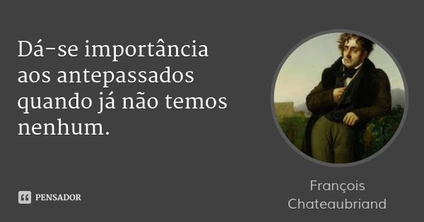 Dá-se importância aos antepassados quando já não temos nenhum.... Frase de François Chateaubriand.