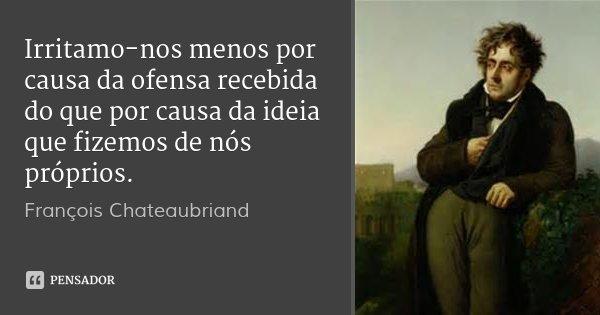 Irritamo-nos menos por causa da ofensa recebida do que por causa da ideia que fizemos de nós próprios.... Frase de François Chateaubriand.