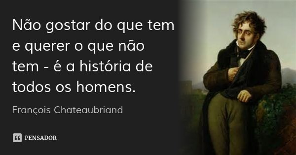 Não gostar do que tem e querer o que não tem - é a história de todos os homens.... Frase de François Chateaubriand.