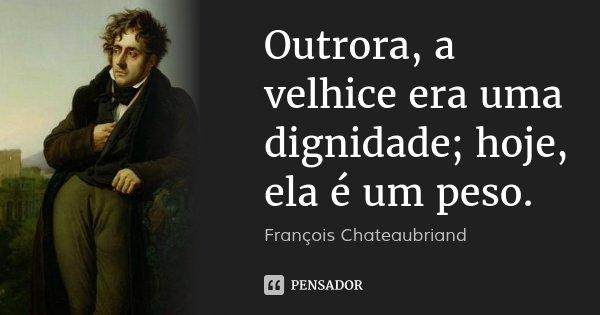 Outrora, a velhice era uma dignidade; hoje, ela é um peso.... Frase de François Chateaubriand.