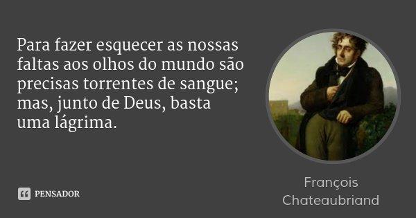 Para fazer esquecer as nossas faltas aos olhos do mundo são precisas torrentes de sangue; mas, junto de Deus, basta uma lágrima.... Frase de François Chateaubriand.