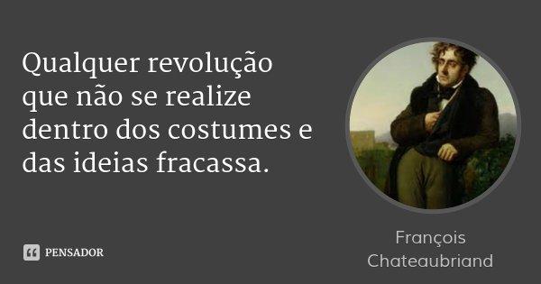 Qualquer revolução que não se realize dentro dos costumes e das ideias fracassa.... Frase de François Chateaubriand.