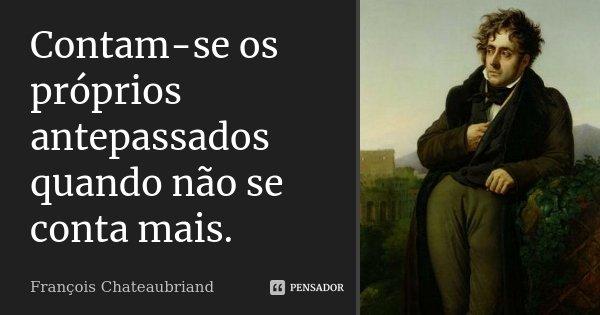 Contam-se os próprios antepassados quando não se conta mais.... Frase de François Chateaubriand.