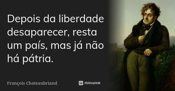 Depois da liberdade desaparecer, resta um país, mas já não há pátria.... Frase de François Chateaubriand.