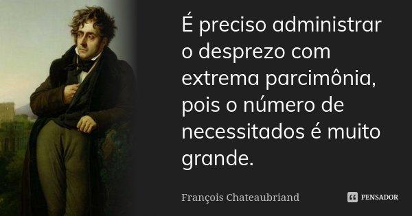 É preciso administrar o desprezo com extrema parcimónia, pois o número de necessitados é muito grande.... Frase de François Chateaubriand.