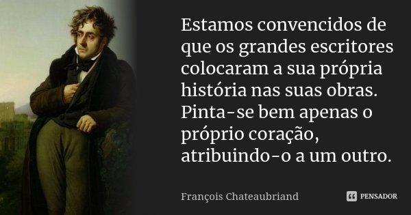 Estamos convencidos de que os grandes escritores colocaram a sua própria história nas suas obras. Pinta-se bem apenas o próprio coração, atribuindo-o a um outro... Frase de François Chateaubriand.