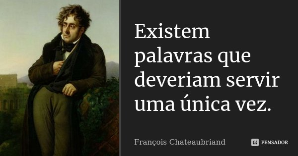 Existem palavras que deveriam servir uma única vez.... Frase de François Chateaubriand.