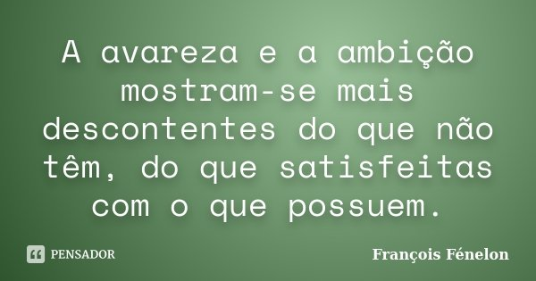 A avareza e a ambição mostram-se mais descontentes do que não têm, do que satisfeitas com o que possuem.... Frase de François Fénelon.