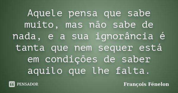 Aquele pensa que sabe muito, mas não sabe de nada, e a sua ignorância é tanta que nem sequer está em condições de saber aquilo que lhe falta.... Frase de François Fénelon.