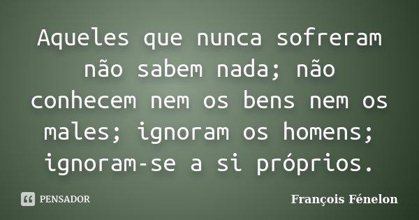 Aqueles que nunca sofreram não sabem nada; não conhecem nem os bens nem os males; ignoram os homens; ignoram-se a si próprios.... Frase de François Fénelon.