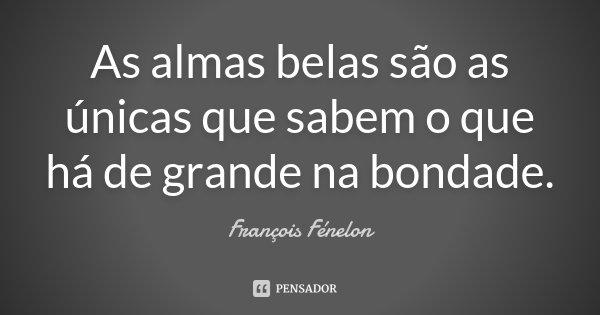 As almas belas são as únicas que sabem o que há de grande na bondade.... Frase de François Fénelon.