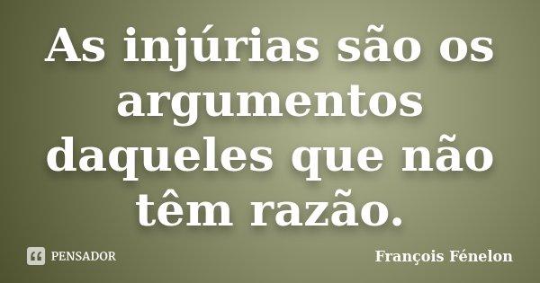 As injúrias são os argumentos daqueles que não têm razão.... Frase de François Fénelon.