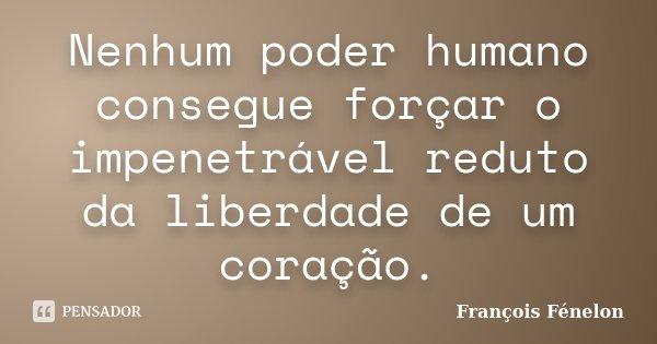 Nenhum poder humano consegue forçar o impenetrável reduto da liberdade de um coração.... Frase de François Fénelon.