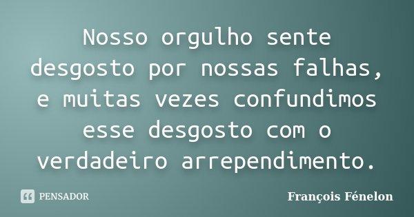 Nosso orgulho sente desgosto por nossas falhas, e muitas vezes confundimos esse desgosto com o verdadeiro arrependimento.... Frase de François Fenelon..