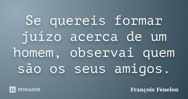 Se quereis formar juízo acerca de um homem, observai quem são os seus amigos.... Frase de François Fénelon.