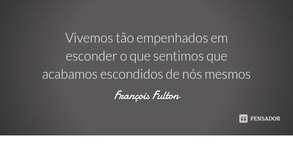 Vivemos tão empenhados em esconder o que sentimos que acabamos escondidos de nós mesmos... Frase de François Fulton.
