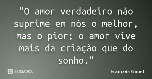 """""""O amor verdadeiro não suprime em nós o melhor, mas o pior; o amor vive mais da criação que do sonho.""""... Frase de François Goust."""