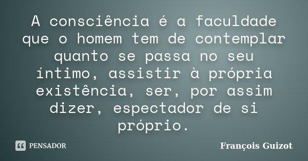 A consciência é a faculdade que o homem tem de contemplar quanto se passa no seu íntimo, assistir à própria existência, ser, por assim dizer, espectador de si p... Frase de François Guizot.