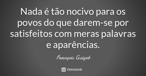 Nada é tão nocivo para os povos do que darem-se por satisfeitos com meras palavras e aparências.... Frase de François Guizot.