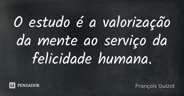 O estudo é a valorização da mente ao serviço da felicidade humana.... Frase de François Guizot.