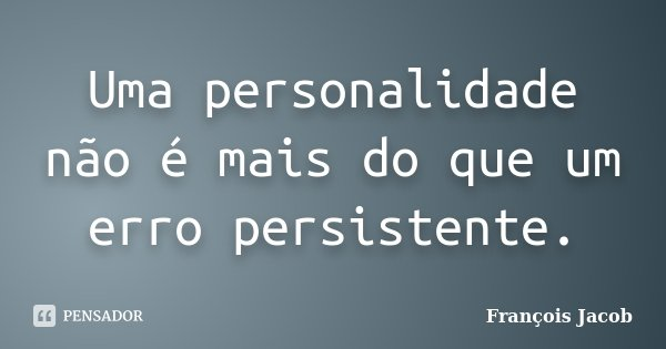 Uma personalidade não é mais do que um erro persistente.... Frase de François Jacob.