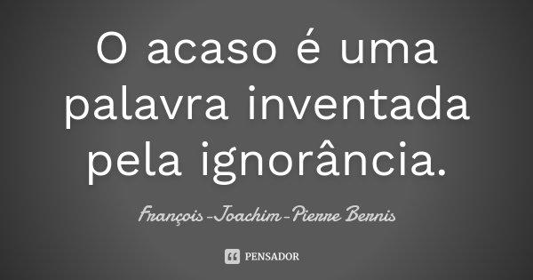 O acaso é uma palavra inventada pela ignorância.... Frase de François-Joachim-Pierre Bernis.
