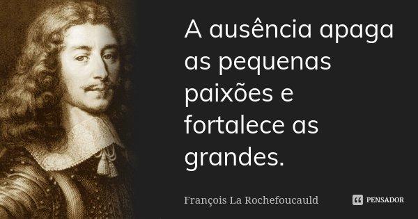 A ausência apaga as pequenas paixões e fortalece as grandes.... Frase de François La Rochefoucauld.