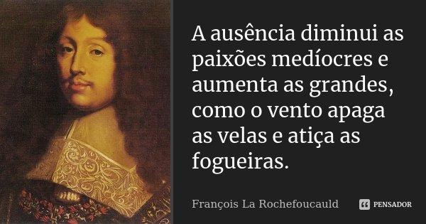 A ausência diminui as paixões medíocres e aumenta as grandes, como o vento apaga as velas e atiça as fogueiras.... Frase de François La Rochefoucauld.
