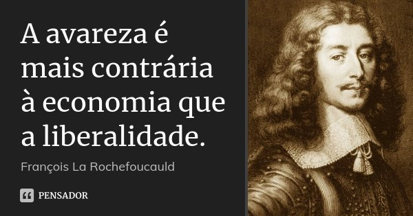 A avareza é mais contrária à economia que a liberalidade.... Frase de François La Rochefoucauld.