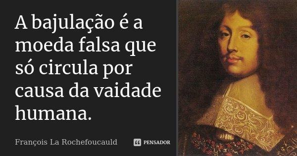 A bajulação é a moeda falsa que só circula por causa da vaidade humana.... Frase de François La Rochefoucauld.