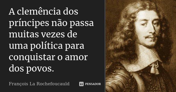 A clemência dos príncipes não passa muitas vezes de uma política para conquistar o amor dos povos.... Frase de François La Rochefoucauld.