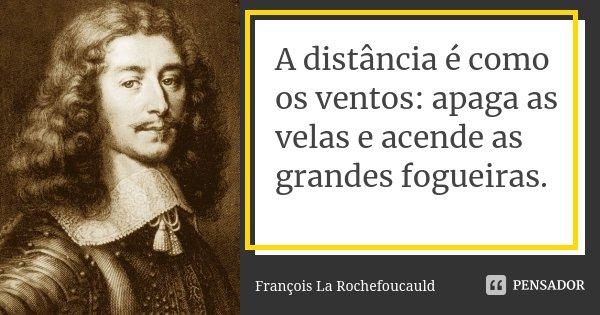 A distância é como os ventos: apaga as velas e acende as grandes fogueiras.... Frase de François La Rochefoucauld.