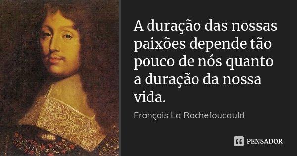 A duração das nossas paixões depende tão pouco de nós quanto a duração da nossa vida.... Frase de François La Rochefoucauld.
