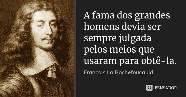 A fama dos grandes homens devia ser sempre julgada pelos meios que usaram para obtê-la.... Frase de François La Rochefoucauld.