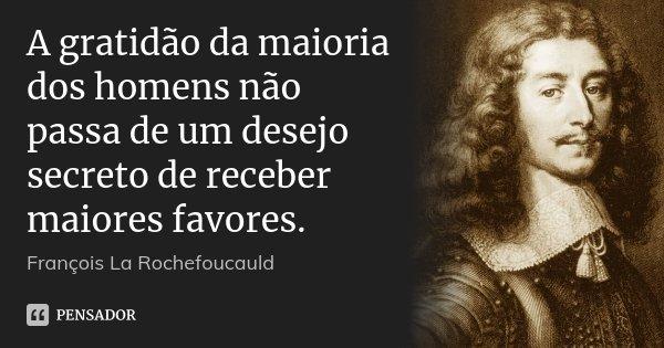 A gratidão da maioria dos homens não passa de um desejo secreto de receber maiores favores.... Frase de François La Rochefoucauld.