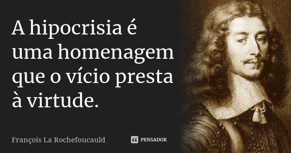 A hipocrisia é uma homenagem que o vício presta à virtude.... Frase de François La Rochefoucauld.