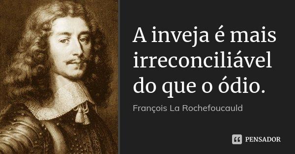 A inveja é mais irreconciliável do que o ódio.... Frase de François La Rochefoucauld.