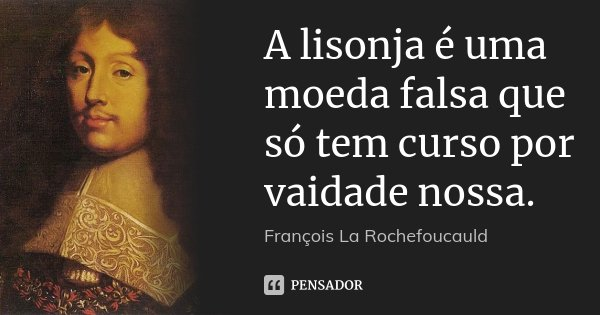 A lisonja é uma moeda falsa que só tem curso por vaidade nossa.... Frase de François La Rochefoucauld.