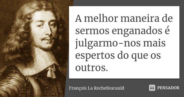 A melhor maneira de sermos enganados é julgarmo-nos mais espertos do que os outros.... Frase de François La Rochefoucauld.