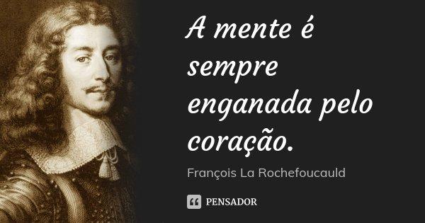A mente é sempre enganada pelo coração.... Frase de François La Rochefoucauld.