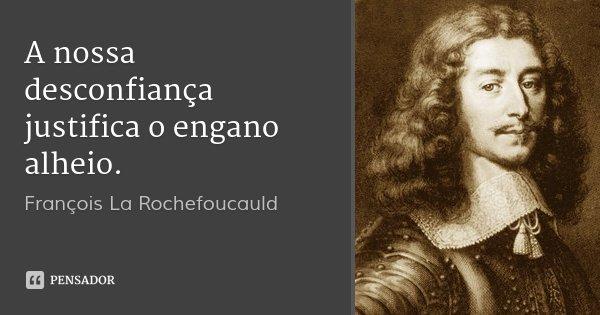 A nossa desconfiança justifica o engano alheio.... Frase de François La Rochefoucauld.